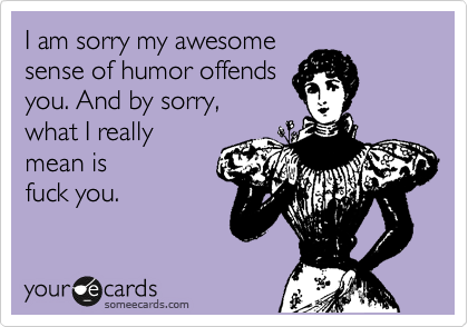 I am sorry my awesome  sense of humor offends  you. And by sorry,  what I really mean is fuck you.