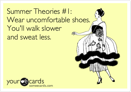 Summer Theories %231: Wear uncomfortable shoes.  You'll walk slower  and sweat less.