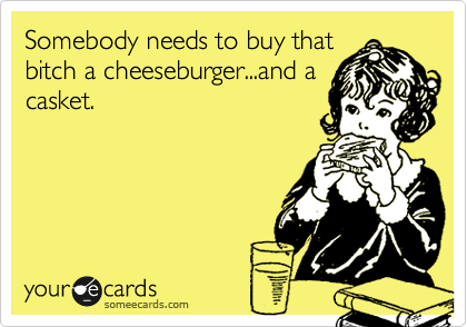 Somebody needs to buy that bitch a cheeseburger...and a casket.