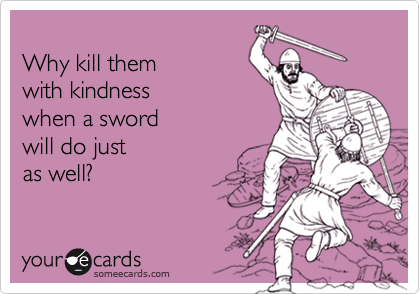 Why kill them with kindness  when a sword  will do just as well?