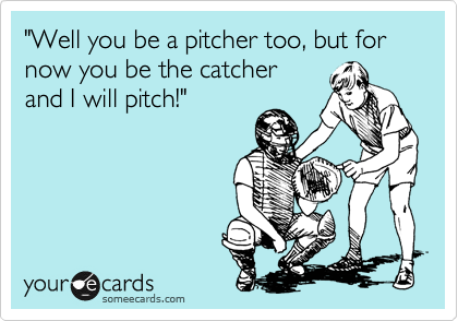 """""""Well you be a pitcher too, but for now you be the catcher and I will pitch!"""""""