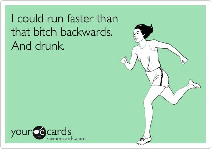 I could run faster than that bitch backwards.  And drunk.