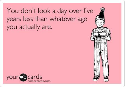 You don't look a day over five years less than whatever age you actually are.
