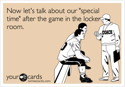 """Now let's talk about our """"special time"""" after the game in the locker room."""