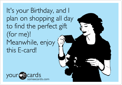 It's your Birthday, and I plan on shopping all day to find the perfect gift %28for me%29! Meanwhile, enjoy this E-card!