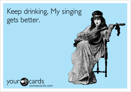 Keep drinking, My singing gets better.