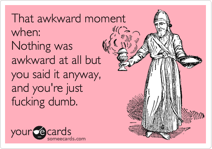 That awkward moment when:  Nothing was awkward at all but you said it anyway, and you're just fucking dumb.