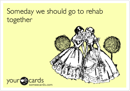 Someday we should go to rehab together