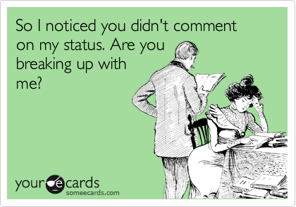So I noticed you didn't comment on my status. Are you breaking up with me?
