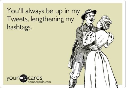 You'll always be up in my Tweets, lengthening my hashtags.
