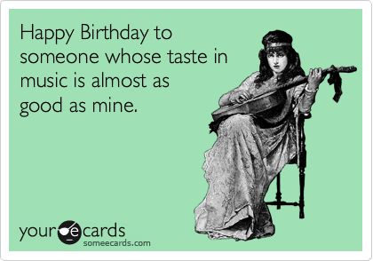 Happy Birthday To Someone Whose Taste In Music Is Almost As Good – Funny Musical Birthday Cards