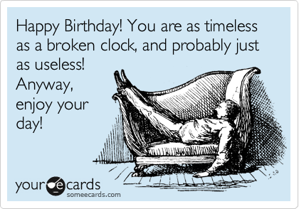 Happy Birthday! You are as timeless as a broken clock, and probably just as useless! Anyway, enjoy your day!