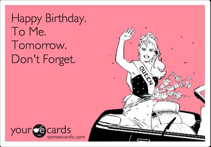Happy Birthday To Me Tomorrow Dont Forget Birthday Ecard