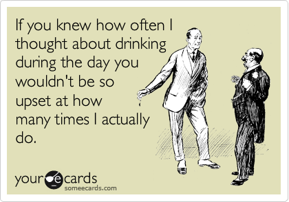 If you knew how often I thought about drinking during the day you wouldn't be so upset at how many times I actually do.
