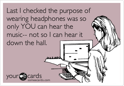 Last I checked the purpose of wearing headphones was so only YOU can hear the music-- not so I can hear it down the hall.