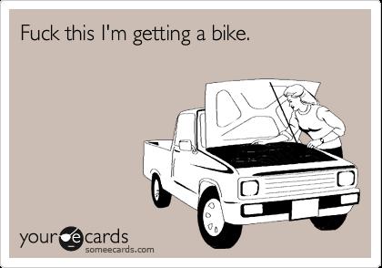 Fuck this I'm getting a bike.