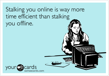 Stalking you online is way more time efficient than stalking you offline.