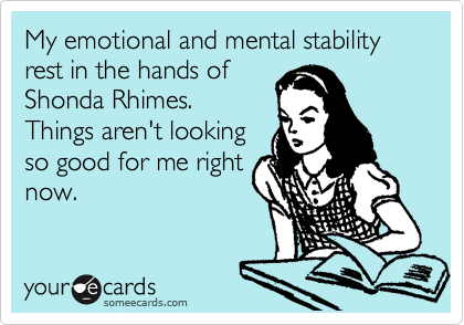 My emotional and mental stability rest in the hands of Shonda Rhimes. Things aren't looking so good for me right now.