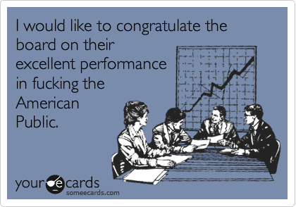 I would like to congratulate the board on their excellent performance in fucking the American Public.