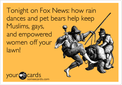 Tonight on Fox News: how rain dances and pet bears help keep Muslims, gays,  and empowered women off your lawn!