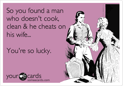So you found a man  who doesn't cook,  clean & he cheats on his wife...   You're so lucky.