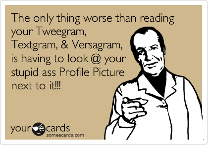 The only thing worse than reading your Tweegram, Textgram, & Versagram,  is having to look @ your stupid ass Profile Picture next to it!!!