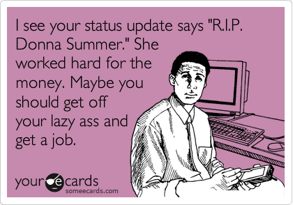 """I see your status update says """"R.I.P. Donna Summer."""" She worked hard for the money. Maybe you should get off your lazy ass and get a job."""