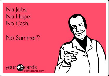 No Jobs.   No Hope.  No Cash.      No Summer??