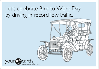 Let's celebrate Bike to Work Day by driving in record low traffic.
