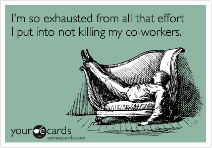 I'm so exhausted from all that effort I put into not killing my co-workers.