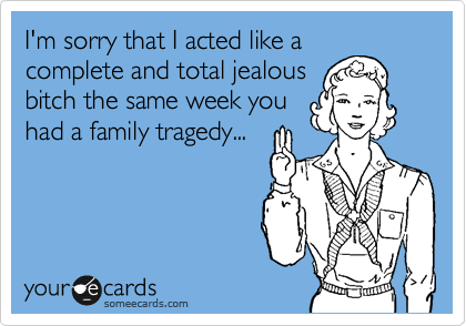 I'm sorry that I acted like a complete and total jealous bitch the same week you had a family tragedy...