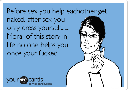 Before sex you help eachother get naked. after sex you only dress yourself....... Moral of this story in life no one helps you once your fucked