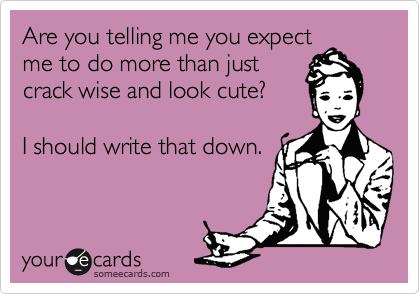 Are you telling me you expect me to do more than just crack wise and look cute?   I should write that down.