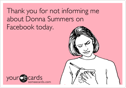 Thank you for not informing me about Donna Summers on Facebook today.