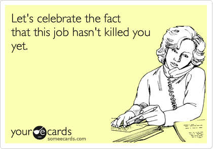 Let's celebrate the fact  that this job hasn't killed you yet.