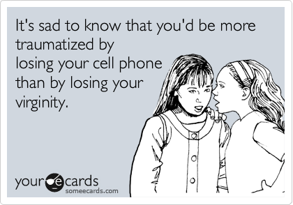 It's sad to know that you'd be more traumatized by losing your cell phone than by losing your virginity.