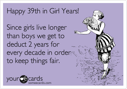 Happy 39th in Girl Years!  Since girls live longer than boys we get to deduct 2 years for every decade in order to keep things fair.
