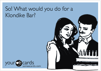So! What would you do for a Klondike Bar?