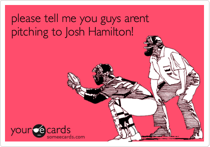 please tell me you guys arent pitching to Josh Hamilton!