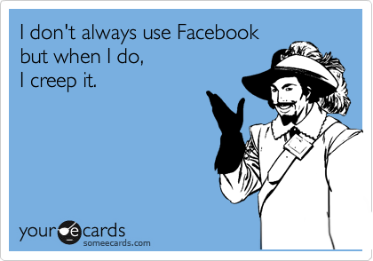 I don't always use Facebook but when I do, I creep it.