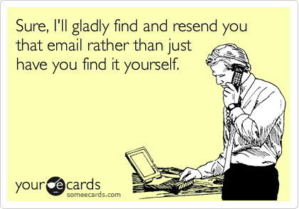 Sure, I'll gladly find and resend you that email rather than just have you find it yourself.