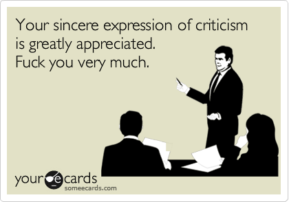 Your sincere expression of criticism is greatly appreciated. Fuck you very much.