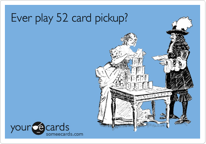 Ever play 52 card pickup?