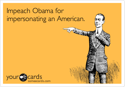 Impeach Obama for impersonating an American.