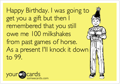Happy Birthday. I was going to get you a gift but then I remembered that you still owe me 100 milkshakes from past games of horse. As a present I'll knock it down to 99.
