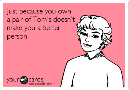 Just because you own a pair of Tom's doesn't make you a better person.