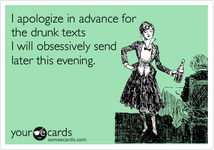 I apologize in advance for the drunk texts  I will obsessively send later this evening.