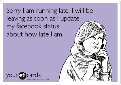 Sorry I am running late. I will be leaving as soon as I update my facebook status about how late I am.