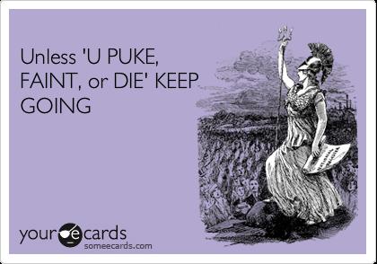 Unless 'U PUKE,  FAINT, or DIE' KEEP  GOING