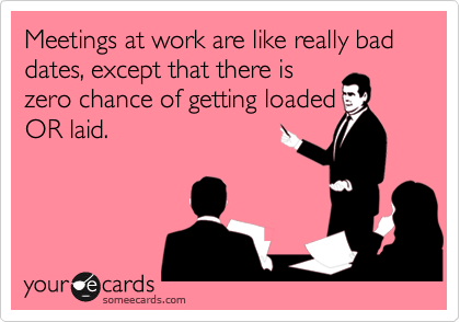 Meetings at work are like really bad dates, except that there is zero chance of getting loaded OR laid.